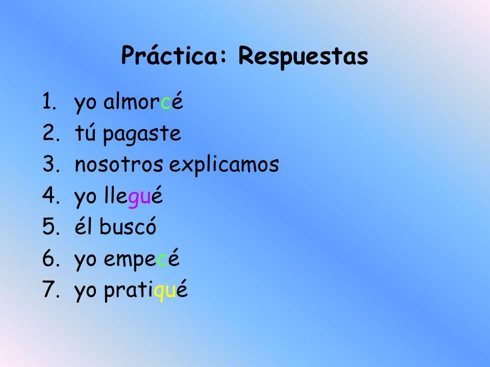 Práctica: Conjugate these verbs in the preterite tense 1.yo/almorzar 2.tu/pagar 3.nosotros/explicar 4.yo/llegar 5.él/buscar 6.yo/empezar 7.yo/practica