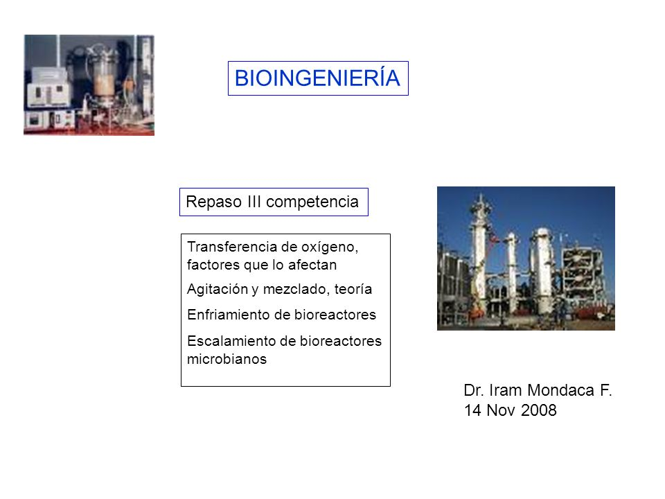 BIOINGENIERÍA Repaso III competencia Transferencia de oxígeno, factores que lo afectan Agitación y mezclado, teoría Enfriamiento de bioreactores Escal