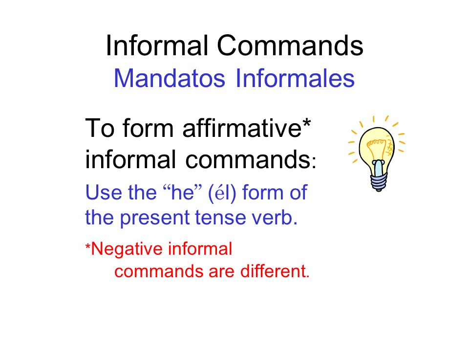 Three Types of Commands Informal (tú) you Formal (Ud.) you Plural ( Formal ) (Uds.) all of you