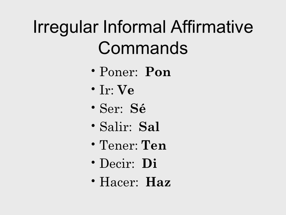 Irregular Informal Affirmative Commands Poner: Pon Ir: Ve Ser: Sé Salir: Sal Tener: Ten Decir: Di Hacer: Haz