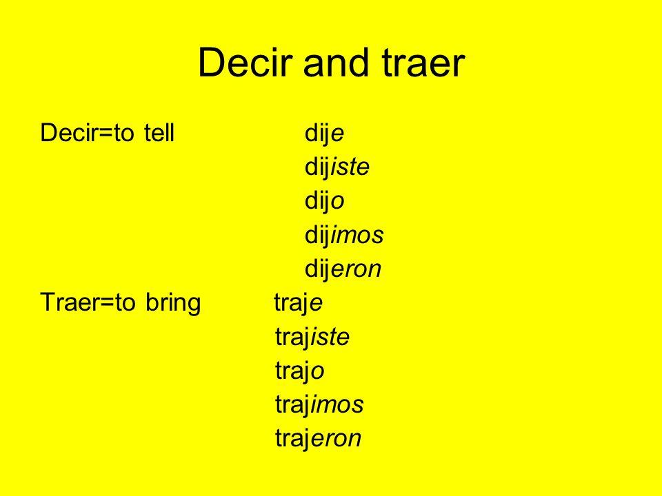 Decir and traer Decir=to telldije dijiste dijo dijimos dijeron Traer=to bring traje trajiste trajo trajimos trajeron
