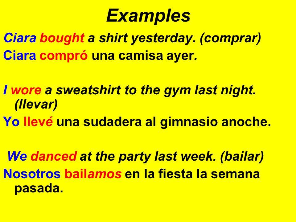 Examples Ciara bought a shirt yesterday. (comprar) Ciara compró una camisa ayer. I wore a sweatshirt to the gym last night. (llevar) Yo llevé una suda