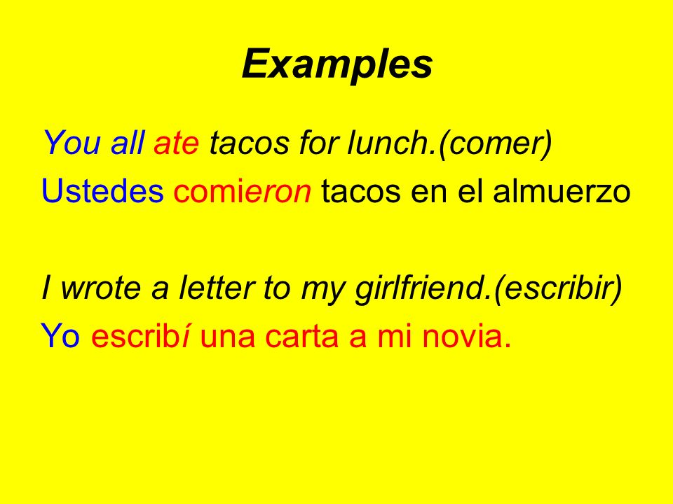 Examples You all ate tacos for lunch.(comer) Ustedes comieron tacos en el almuerzo I wrote a letter to my girlfriend.(escribir) Yo escribí una carta a mi novia.