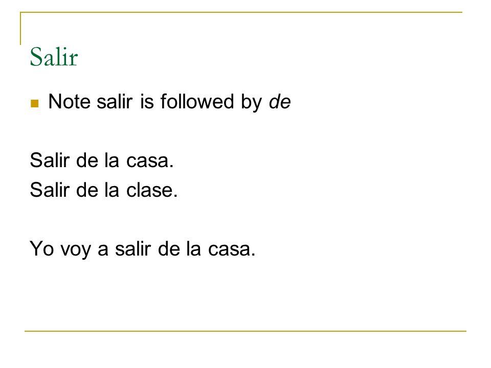 Salir Note salir is followed by de Salir de la casa. Salir de la clase. Yo voy a salir de la casa.