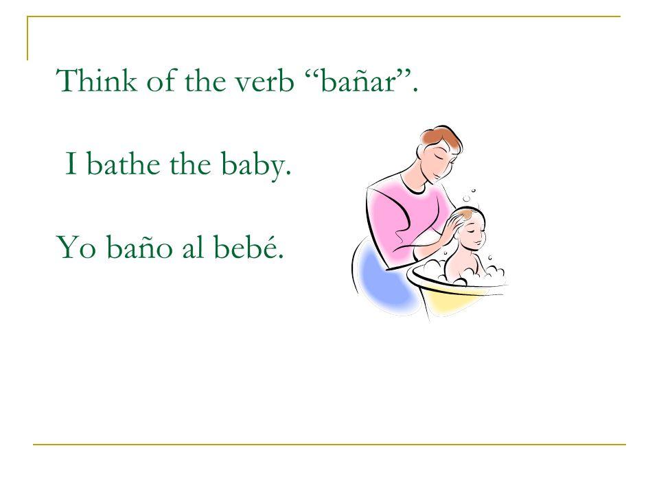 Think of the verb bañar. I bathe the baby. Yo baño al bebé.