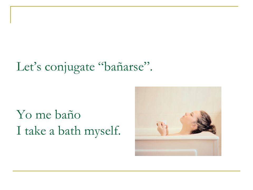 Lets conjugate bañarse. Yo me baño I take a bath myself.