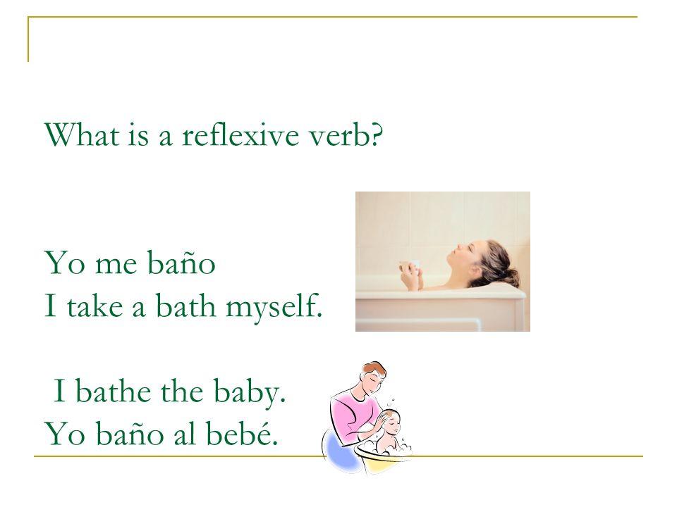 What is a reflexive verb? Yo me baño I take a bath myself. I bathe the baby. Yo baño al bebé.