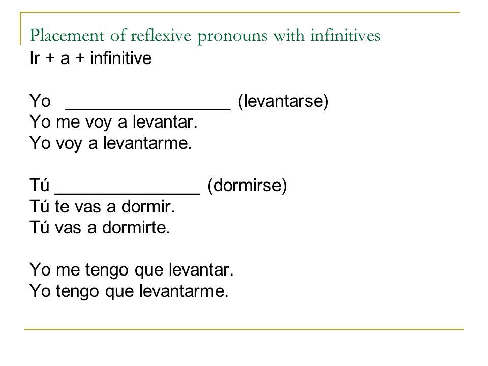 Placement of reflexive pronouns with infinitives Ir + a + infinitive Yo _________________ (levantarse) Yo me voy a levantar. Yo voy a levantarme. Tú _