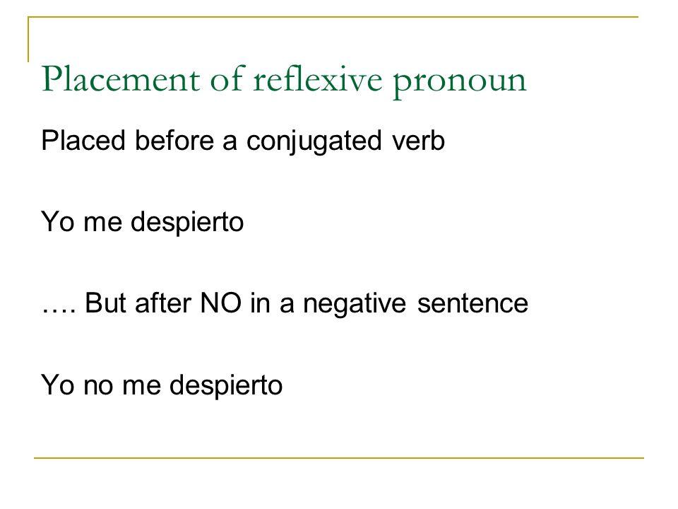 Placement of reflexive pronoun Placed before a conjugated verb Yo me despierto …. But after NO in a negative sentence Yo no me despierto