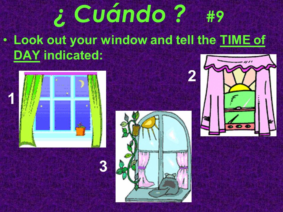 ¿ Cuándo ? #9 Look out your window and tell the TIME of DAY indicated: 2 1 3