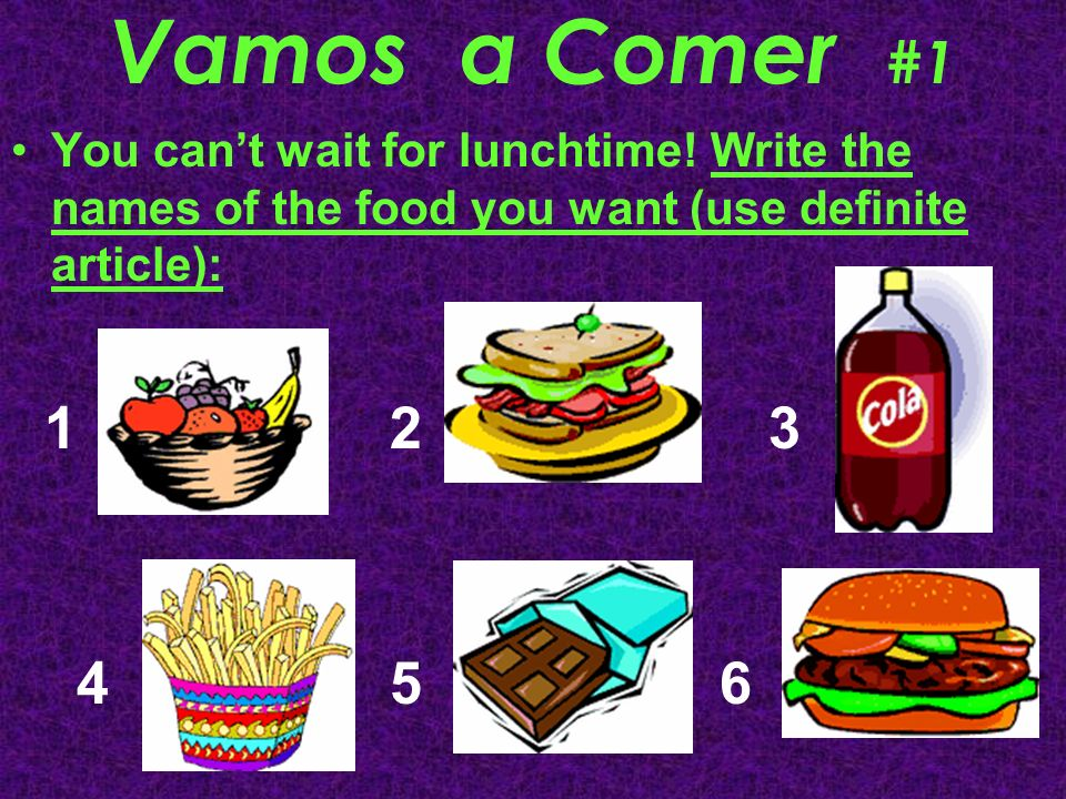 Vamos a Comer #1 You cant wait for lunchtime! Write the names of the food you want (use definite article): 1 2 3 4 5 6