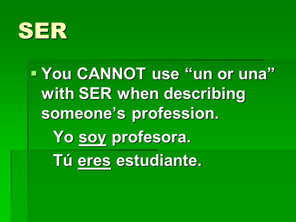 SER You CANNOT use un or una with SER when describing someones profession.