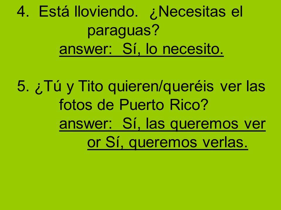 4. Está lloviendo. ¿Necesitas el paraguas? answer: Sí, lo necesito. 5. ¿Tú y Tito quieren/queréis ver las fotos de Puerto Rico? answer: Sí, las querem