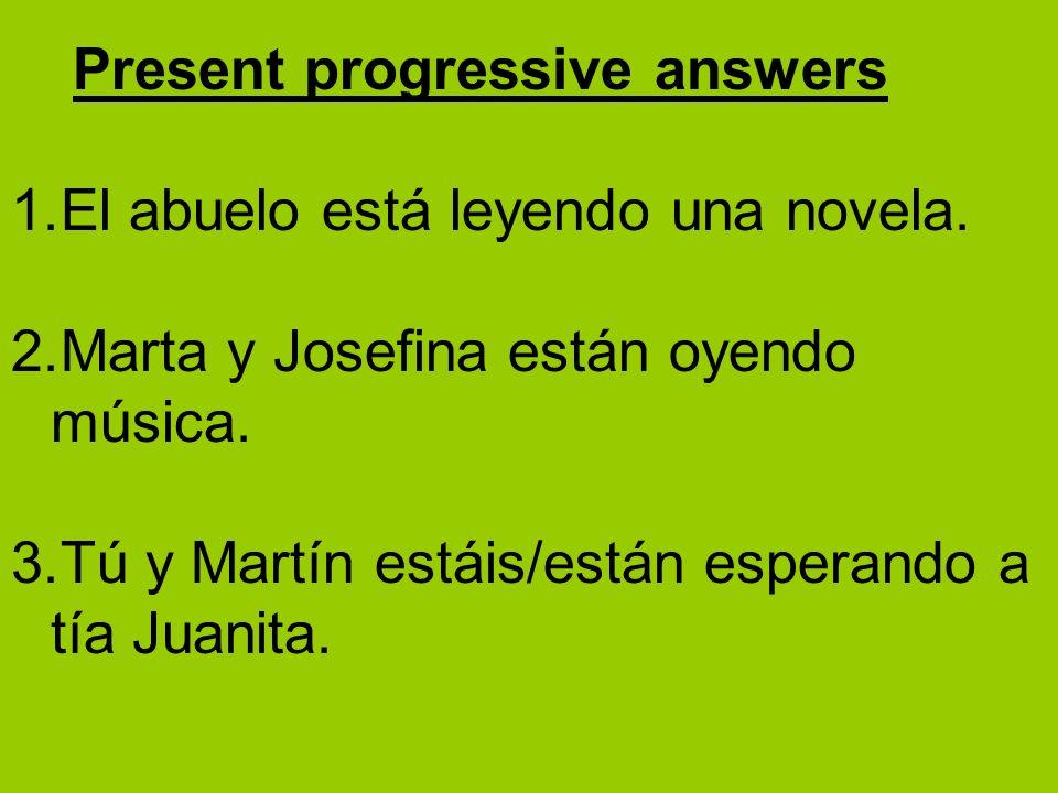 1.El abuelo está leyendo una novela. 2.Marta y Josefina están oyendo música. 3.Tú y Martín estáis/están esperando a tía Juanita. Present progressive a