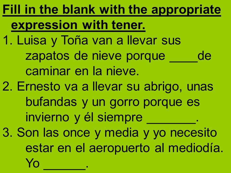 Fill in the blank with the appropriate expression with tener. 1. Luisa y Toña van a llevar sus zapatos de nieve porque ____de caminar en la nieve. 2.