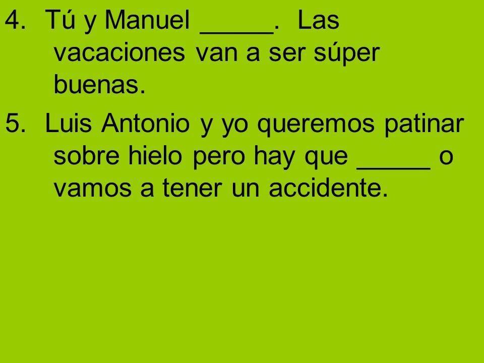 4. Tú y Manuel _____. Las vacaciones van a ser súper buenas. 5. Luis Antonio y yo queremos patinar sobre hielo pero hay que _____ o vamos a tener un a