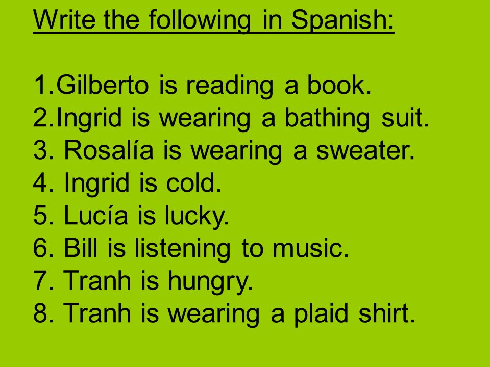 Write the following in Spanish: 1.Gilberto is reading a book. 2.Ingrid is wearing a bathing suit. 3. Rosalía is wearing a sweater. 4. Ingrid is cold.