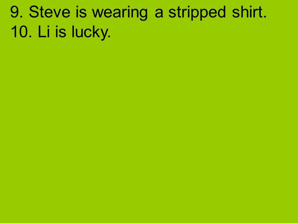 9. Steve is wearing a stripped shirt. 10. Li is lucky.