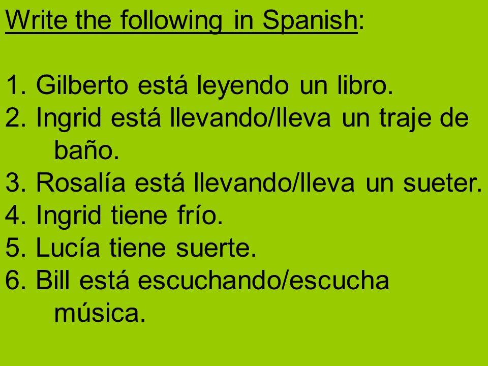 Write the following in Spanish: 1. Gilberto está leyendo un libro. 2. Ingrid está llevando/lleva un traje de baño. 3. Rosalía está llevando/lleva un s