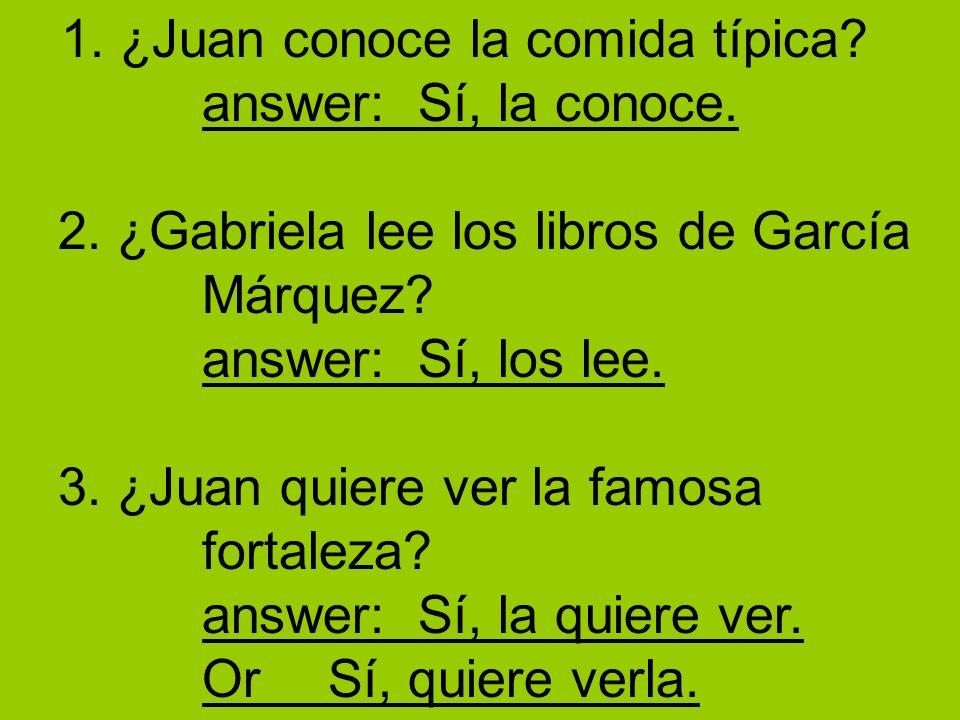 1. ¿Juan conoce la comida típica? answer: Sí, la conoce. 2. ¿Gabriela lee los libros de García Márquez? answer: Sí, los lee. 3. ¿Juan quiere ver la fa