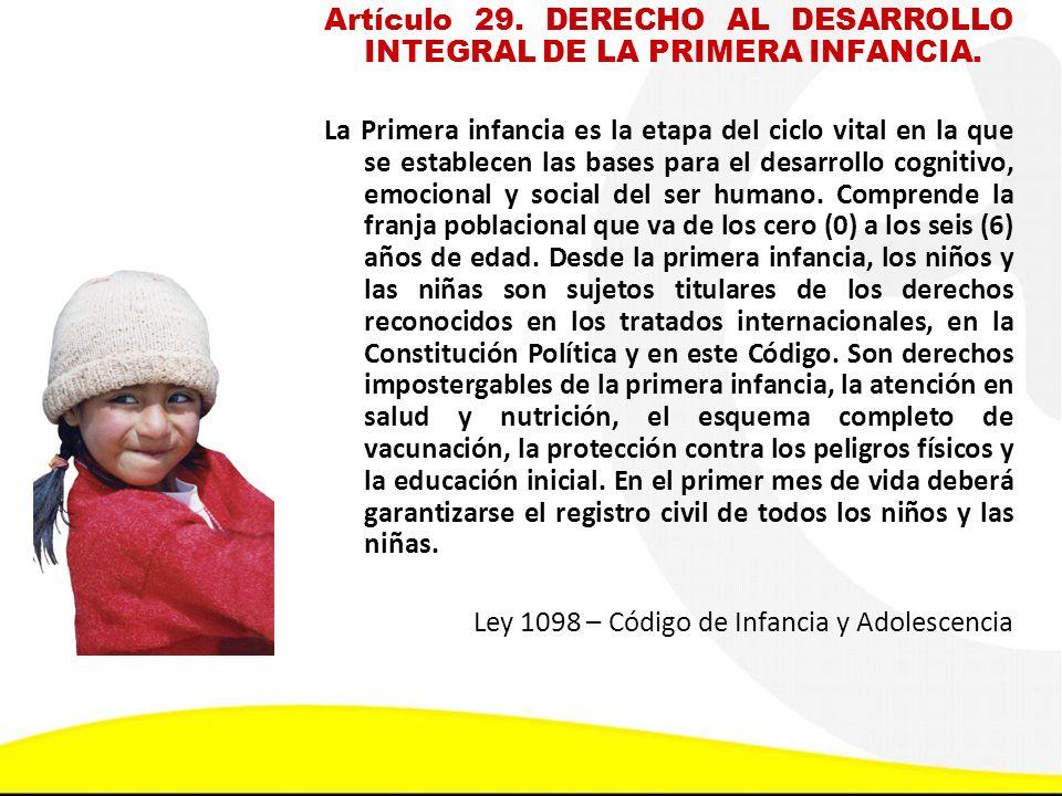 Artículo 29. DERECHO AL DESARROLLO INTEGRAL DE LA PRIMERA INFANCIA. La Primera infancia es la etapa del ciclo vital en la que se establecen las bases