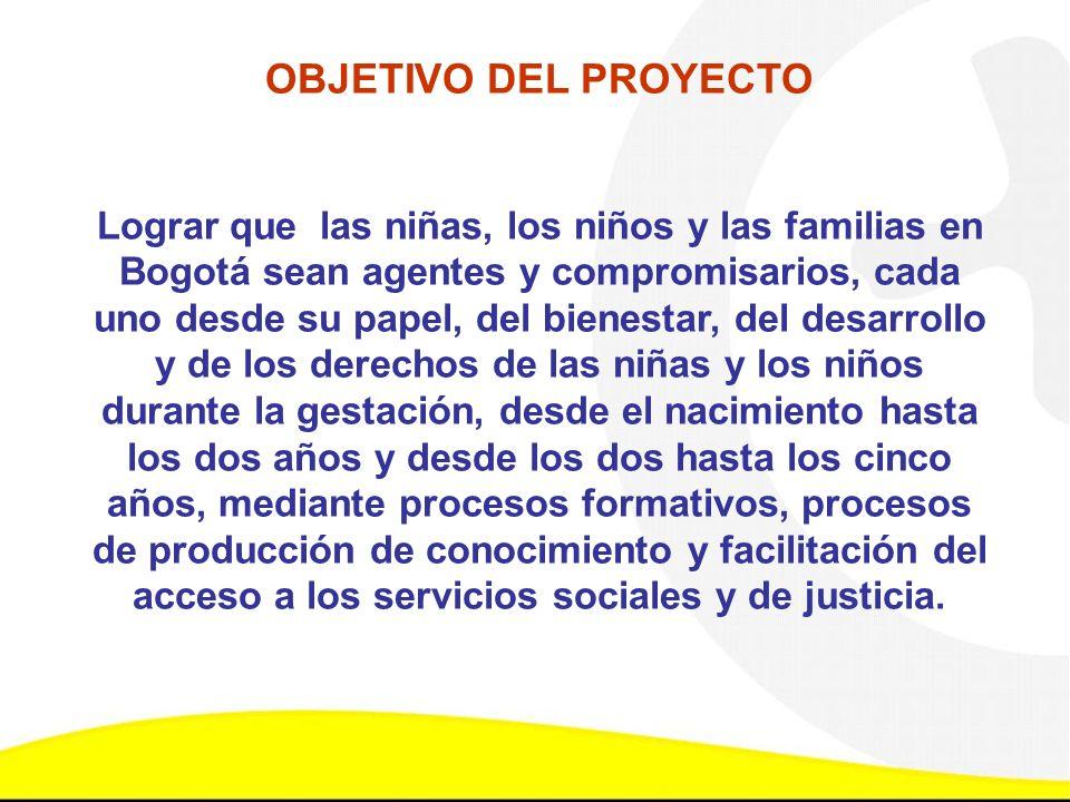 OBJETIVO DEL PROYECTO Lograr que las niñas, los niños y las familias en Bogotá sean agentes y compromisarios, cada uno desde su papel, del bienestar,
