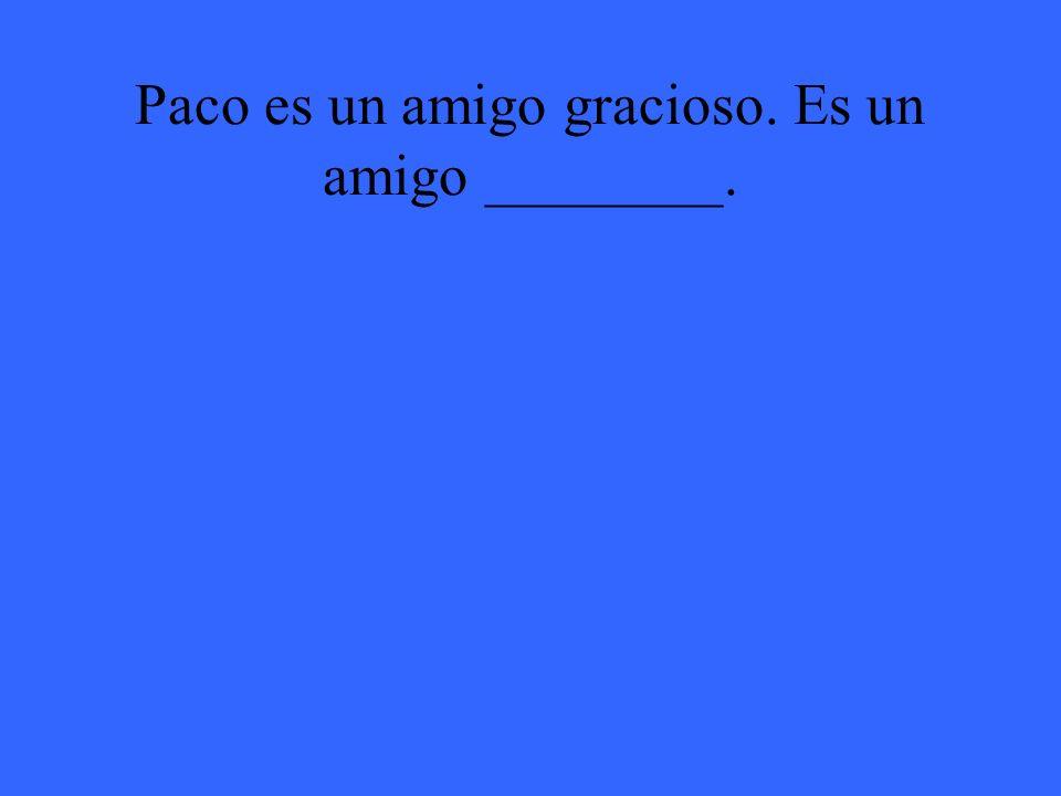 Paco es un amigo gracioso. Es un amigo ________.