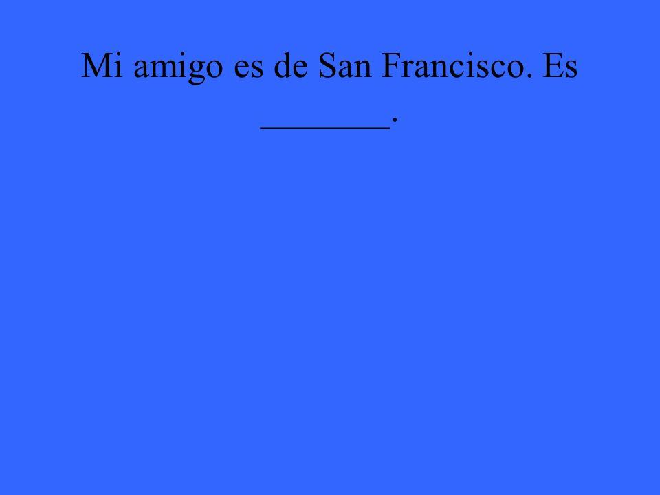 Mi amigo es de San Francisco. Es _______.