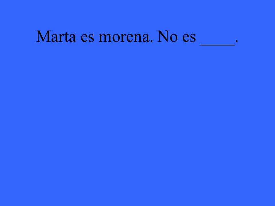 Marta es morena. No es ____.