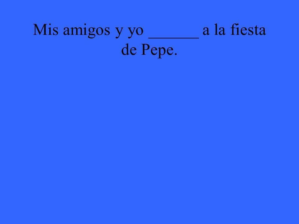 Mis amigos y yo ______ a la fiesta de Pepe.