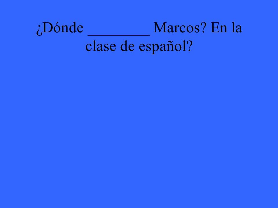 ¿Dónde ________ Marcos En la clase de español