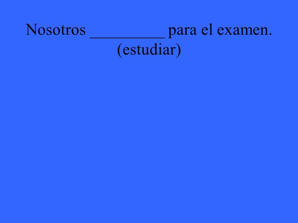 Nosotros _________ para el examen. (estudiar)
