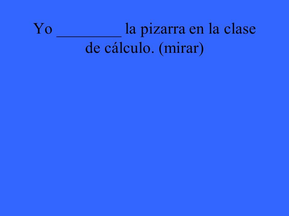 Yo ________ la pizarra en la clase de cálculo. (mirar)