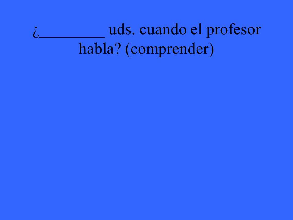 ¿________ uds. cuando el profesor habla (comprender)