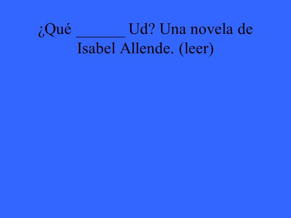 ¿Qué ______ Ud Una novela de Isabel Allende. (leer)