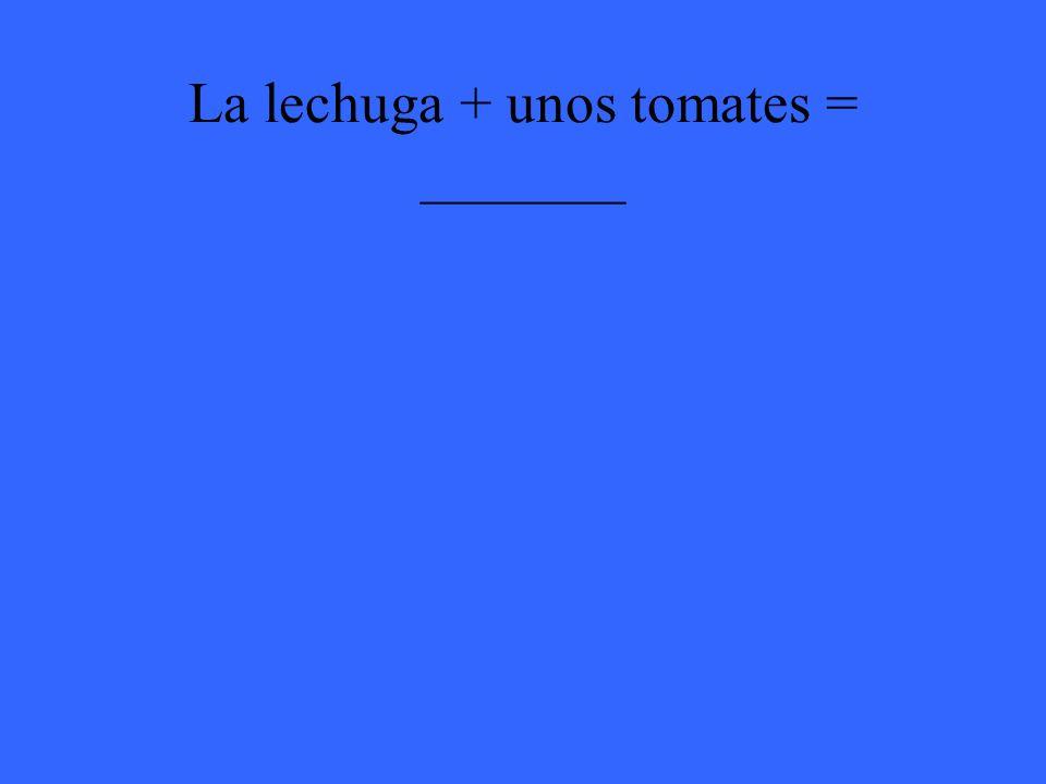 La lechuga + unos tomates = _______