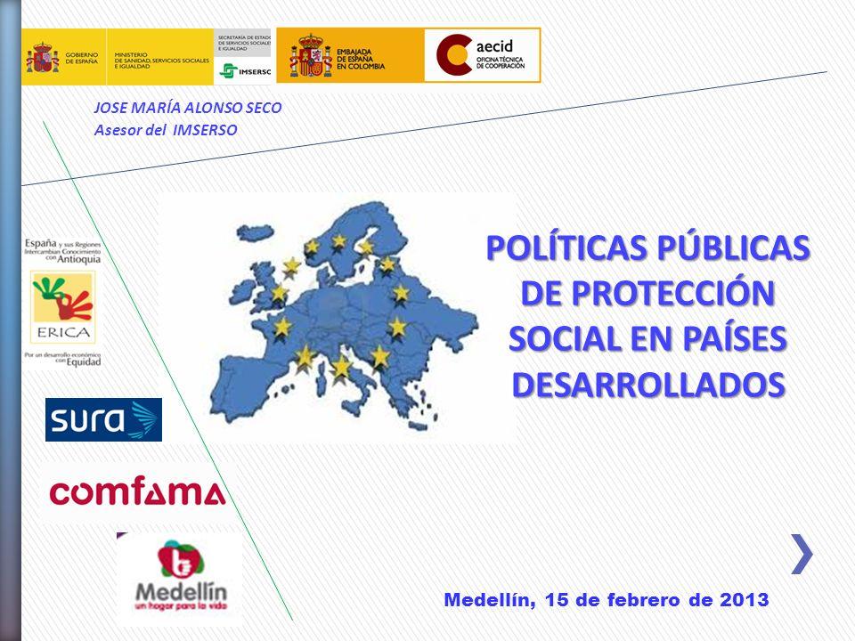 POLÍTICAS PÚBLICAS DE PROTECCIÓN SOCIAL EN PAÍSES DESARROLLADOS JOSE MARÍA ALONSO SECO Asesor del IMSERSO Medellín, 15 de febrero de 2013