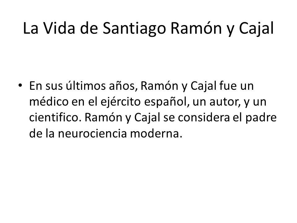 La Vida de Santiago Ramón y Cajal En sus últimos años, Ramón y Cajal fue un médico en el ejército español, un autor, y un cientifico.
