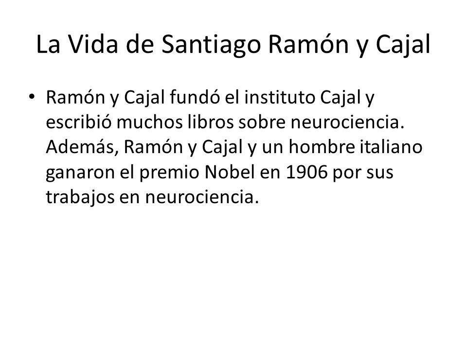 La Vida de Santiago Ramón y Cajal Ramón y Cajal fundó el instituto Cajal y escribió muchos libros sobre neurociencia.