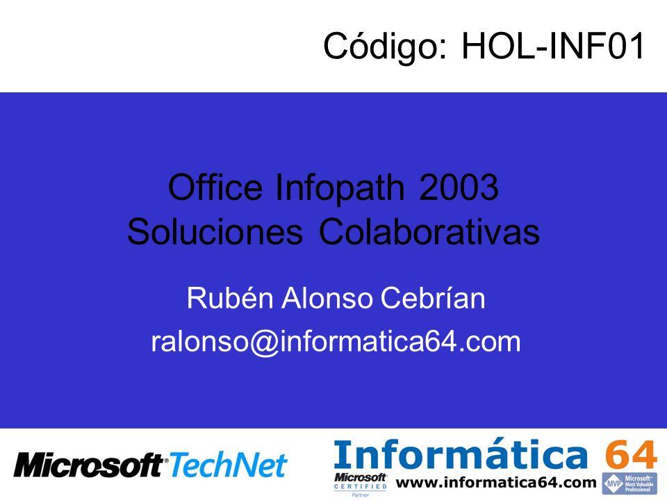 Office Infopath 2003 Soluciones Colaborativas Rubén Alonso Cebrían ralonso@informatica64.com Código: HOL-INF01