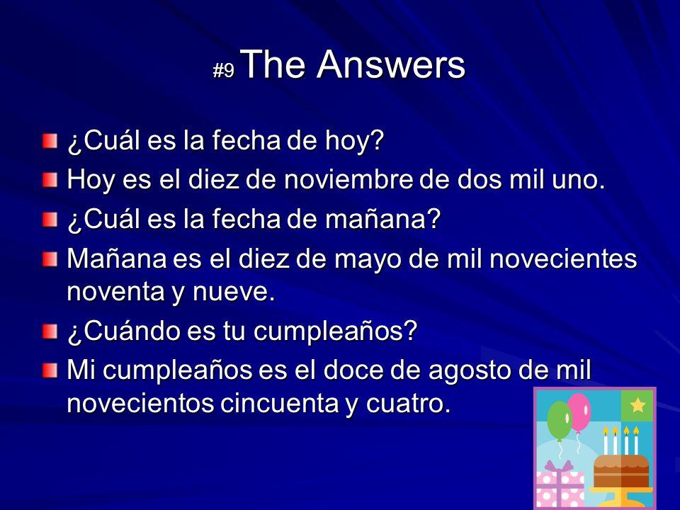#9 The Answers ¿Cuál es la fecha de hoy? Hoy es el diez de noviembre de dos mil uno. ¿Cuál es la fecha de mañana? Mañana es el diez de mayo de mil nov
