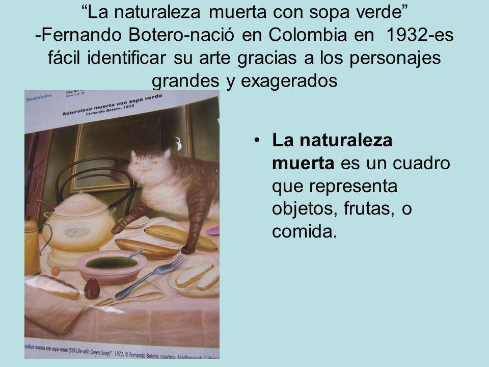 La naturaleza muerta con sopa verde -Fernando Botero-nació en Colombia en 1932-es fácil identificar su arte gracias a los personajes grandes y exagera