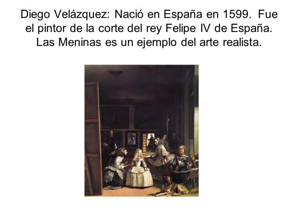 Diego Velázquez: Nació en España en 1599. Fue el pintor de la corte del rey Felipe IV de España. Las Meninas es un ejemplo del arte realista.