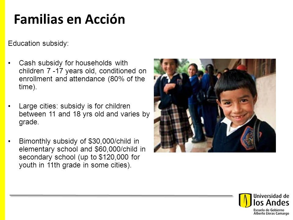 Familias en Acción Education subsidy: Cash subsidy for households with children 7 -17 years old, conditioned on enrollment and attendance (80% of the