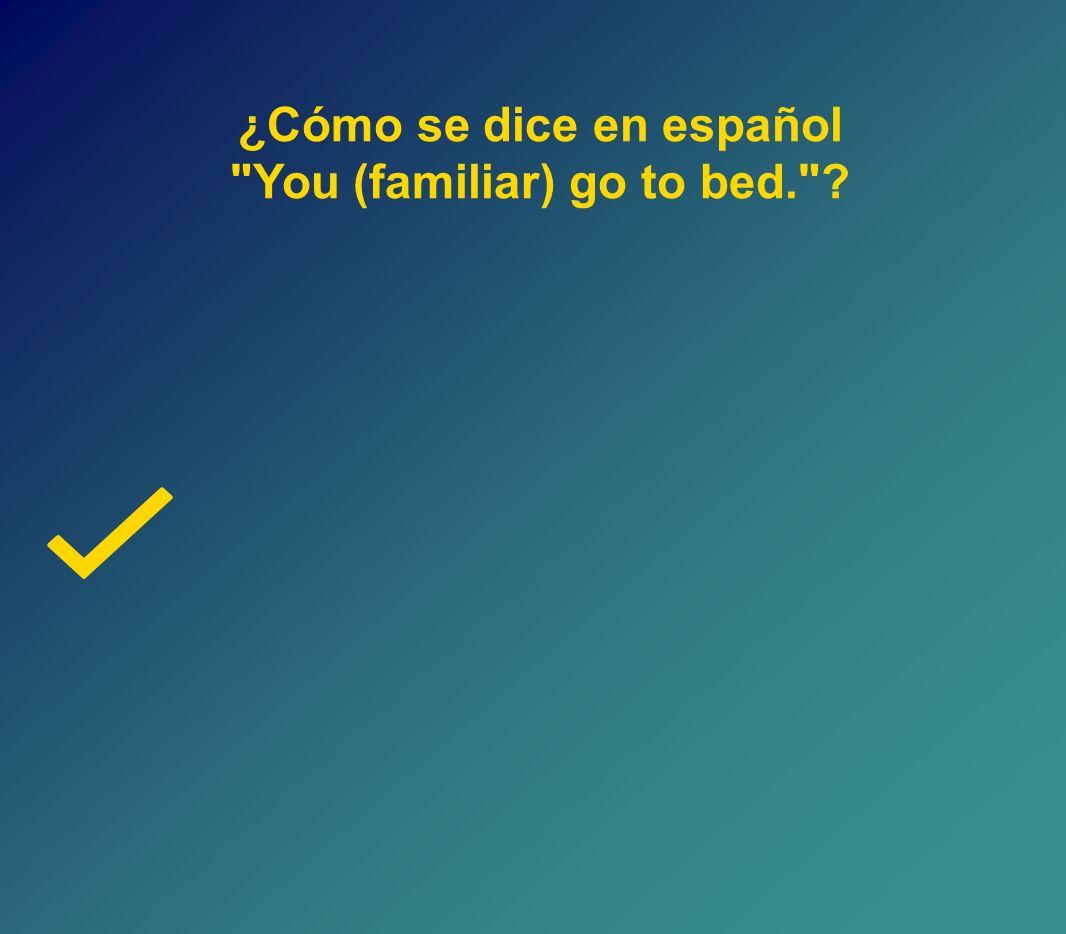 ¿Cómo se dice en español You (familiar) go to bed. ?