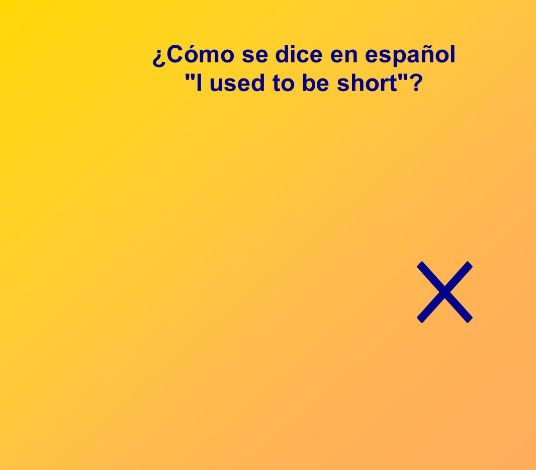 ¿Cómo se dice en español I used to be short