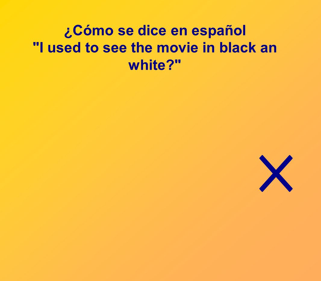 ¿Cómo se dice en español I used to see the movie in black an white