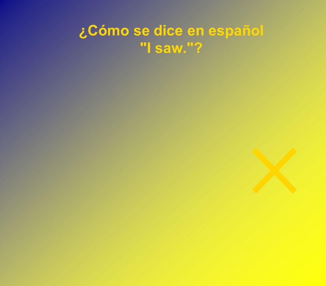 ¿Cómo se dice en español I saw.