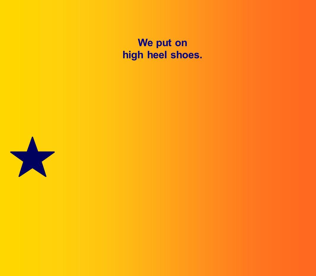 We put on high heel shoes.