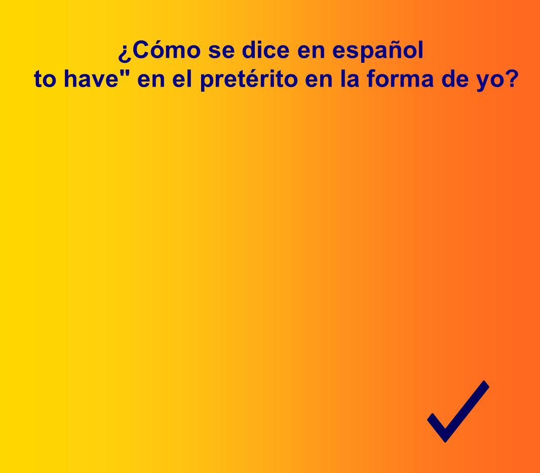 ¿Cómo se dice en español to have en el pretérito en la forma de yo